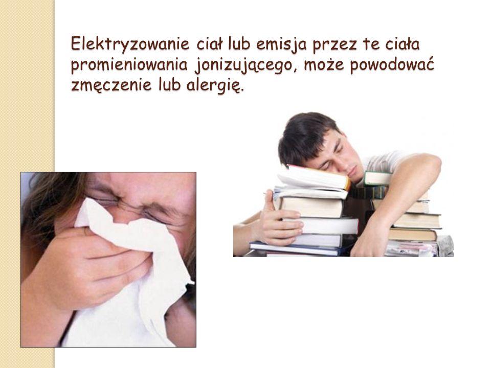 Elektryzowanie ciał lub emisja przez te ciała promieniowania jonizującego, może powodować zmęczenie lub alergię.