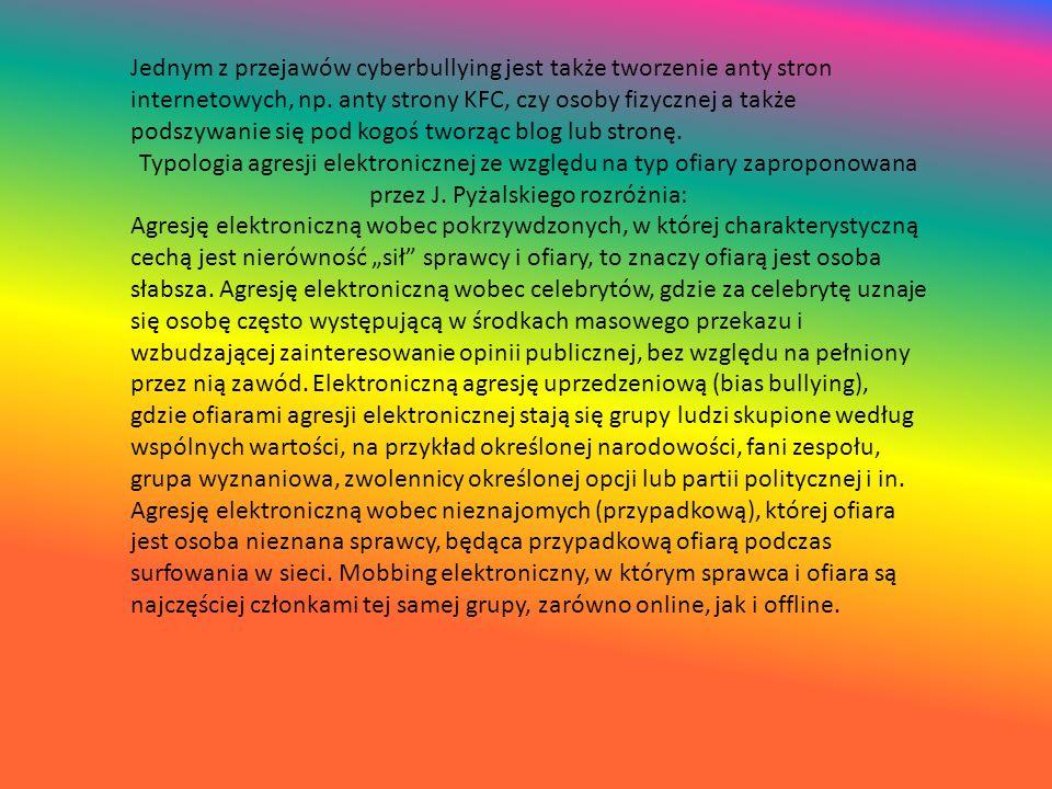 Jednym z przejawów cyberbullying jest także tworzenie anty stron internetowych, np. anty strony KFC, czy osoby fizycznej a także podszywanie się pod kogoś tworząc blog lub stronę.