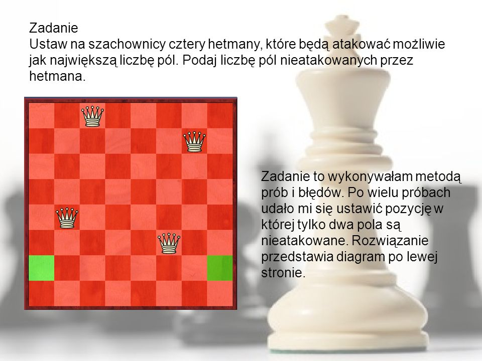 Zadanie Ustaw na szachownicy cztery hetmany, które będą atakować możliwie jak największą liczbę pól. Podaj liczbę pól nieatakowanych przez hetmana.