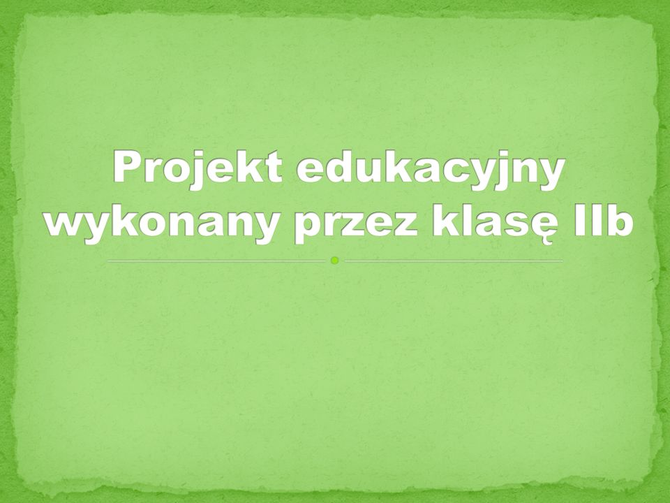 Projekt edukacyjny wykonany przez klasę IIb