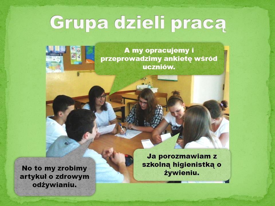 Grupa dzieli pracą A my opracujemy i przeprowadzimy ankietę wśród uczniów. Ja porozmawiam z szkolną higienistką o żywieniu.
