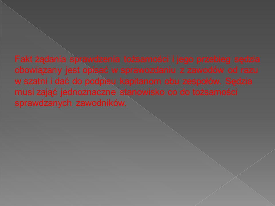 Fakt żądania sprawdzenia tożsamości i jego przebieg sędzia obowiązany jest opisać w sprawozdaniu z zawodów od razu w szatni i dać do podpisu kapitanom obu zespołów.