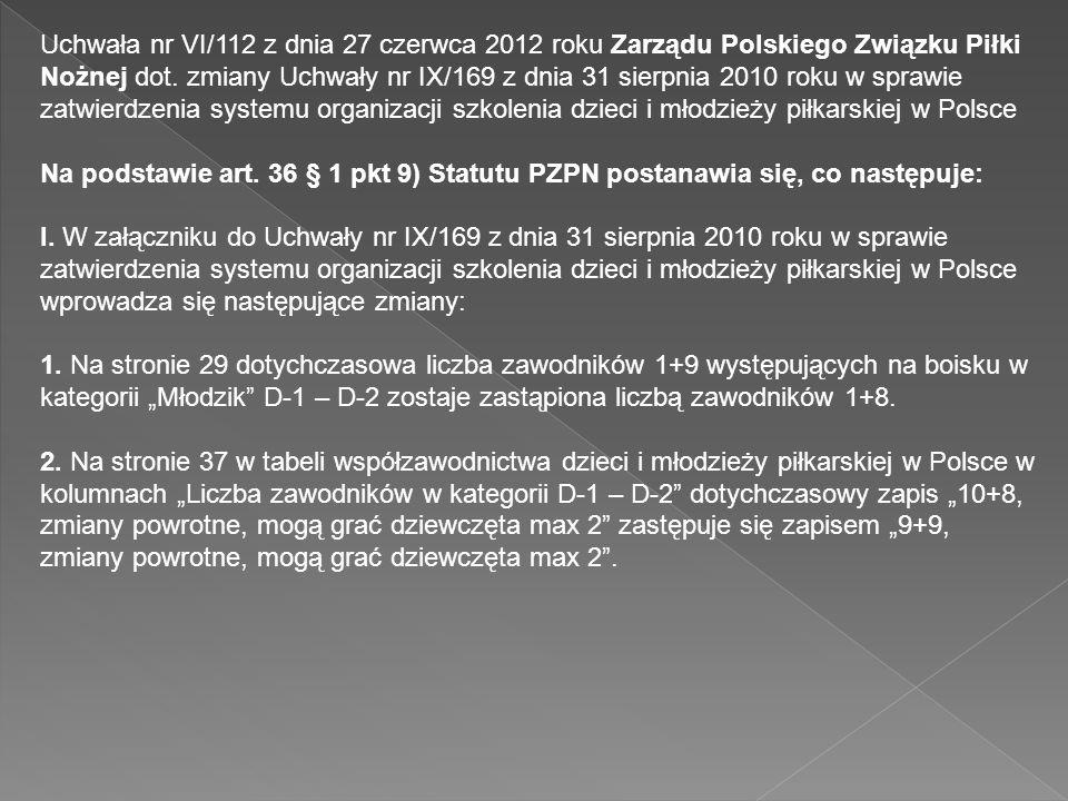 Uchwała nr VI/112 z dnia 27 czerwca 2012 roku Zarządu Polskiego Związku Piłki Nożnej dot. zmiany Uchwały nr IX/169 z dnia 31 sierpnia 2010 roku w sprawie zatwierdzenia systemu organizacji szkolenia dzieci i młodzieży piłkarskiej w Polsce