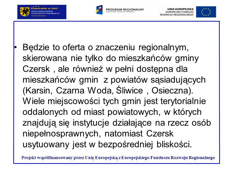 Będzie to oferta o znaczeniu regionalnym, skierowana nie tylko do mieszkańców gminy Czersk , ale również w pełni dostępna dla mieszkańców gmin z powiatów sąsiadujących (Karsin, Czarna Woda, Śliwice , Osieczna). Wiele miejscowości tych gmin jest terytorialnie oddalonych od miast powiatowych, w których znajdują się instytucje działające na rzecz osób niepełnosprawnych, natomiast Czersk usytuowany jest w bezpośredniej bliskości.