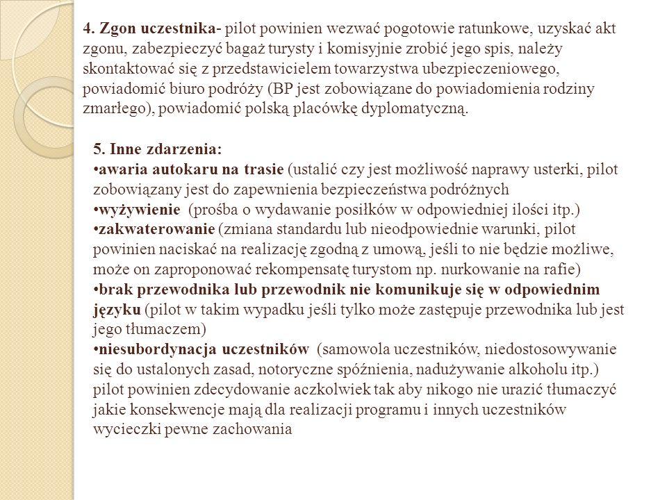 4. Zgon uczestnika- pilot powinien wezwać pogotowie ratunkowe, uzyskać akt zgonu, zabezpieczyć bagaż turysty i komisyjnie zrobić jego spis, należy skontaktować się z przedstawicielem towarzystwa ubezpieczeniowego, powiadomić biuro podróży (BP jest zobowiązane do powiadomienia rodziny zmarłego), powiadomić polską placówkę dyplomatyczną.
