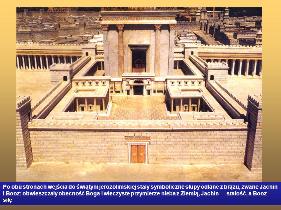 Po obu stronach wejścia do świątyni jerozolimskiej stały symboliczne słupy odlane z brązu, zwane Jachin i Booz; obwieszczały obecność Boga i wieczyste przymierze nieba z Ziemią, Jachin — stałość, a Booz — siłę