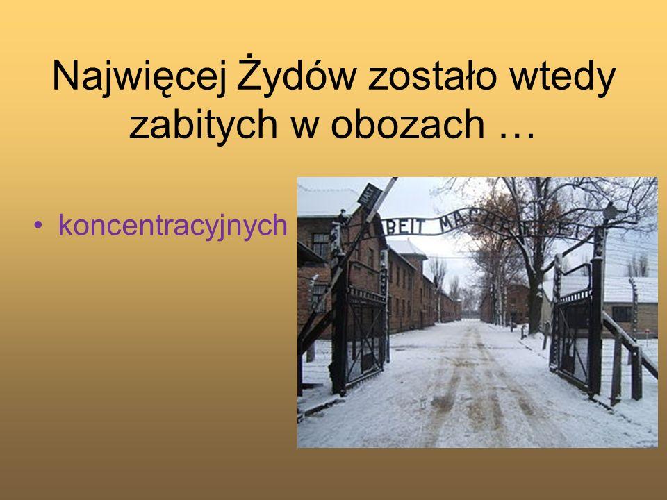 Najwięcej Żydów zostało wtedy zabitych w obozach …
