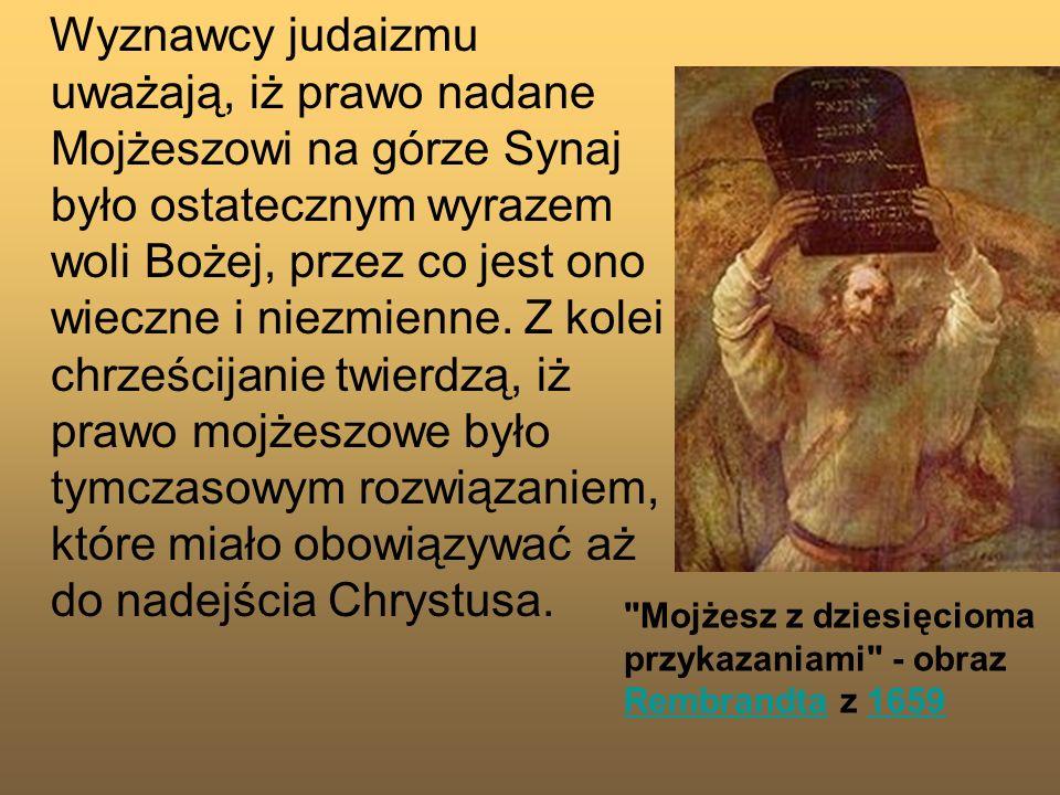 Wyznawcy judaizmu uważają, iż prawo nadane Mojżeszowi na górze Synaj było ostatecznym wyrazem woli Bożej, przez co jest ono wieczne i niezmienne. Z kolei chrześcijanie twierdzą, iż prawo mojżeszowe było tymczasowym rozwiązaniem, które miało obowiązywać aż do nadejścia Chrystusa.