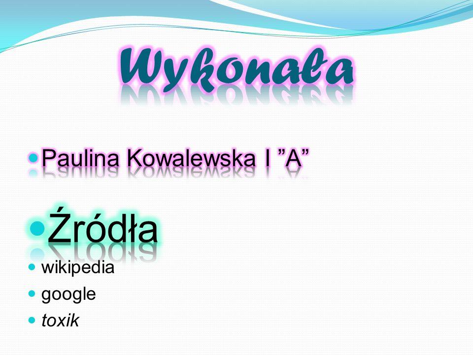 Wykonała Paulina Kowalewska I A Źródła wikipedia google toxik