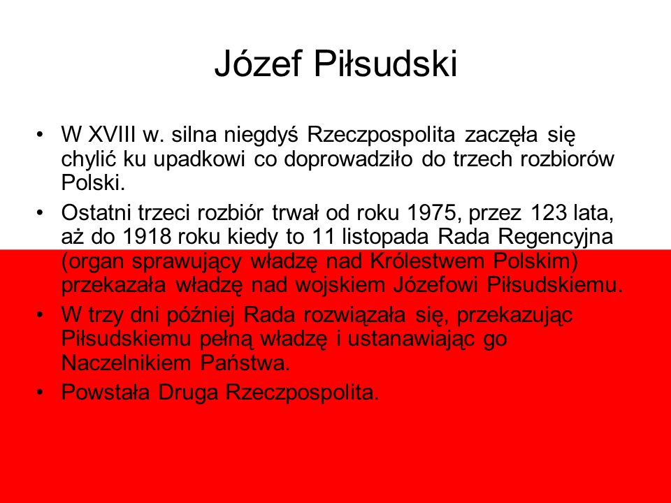 Józef Piłsudski W XVIII w. silna niegdyś Rzeczpospolita zaczęła się chylić ku upadkowi co doprowadziło do trzech rozbiorów Polski.