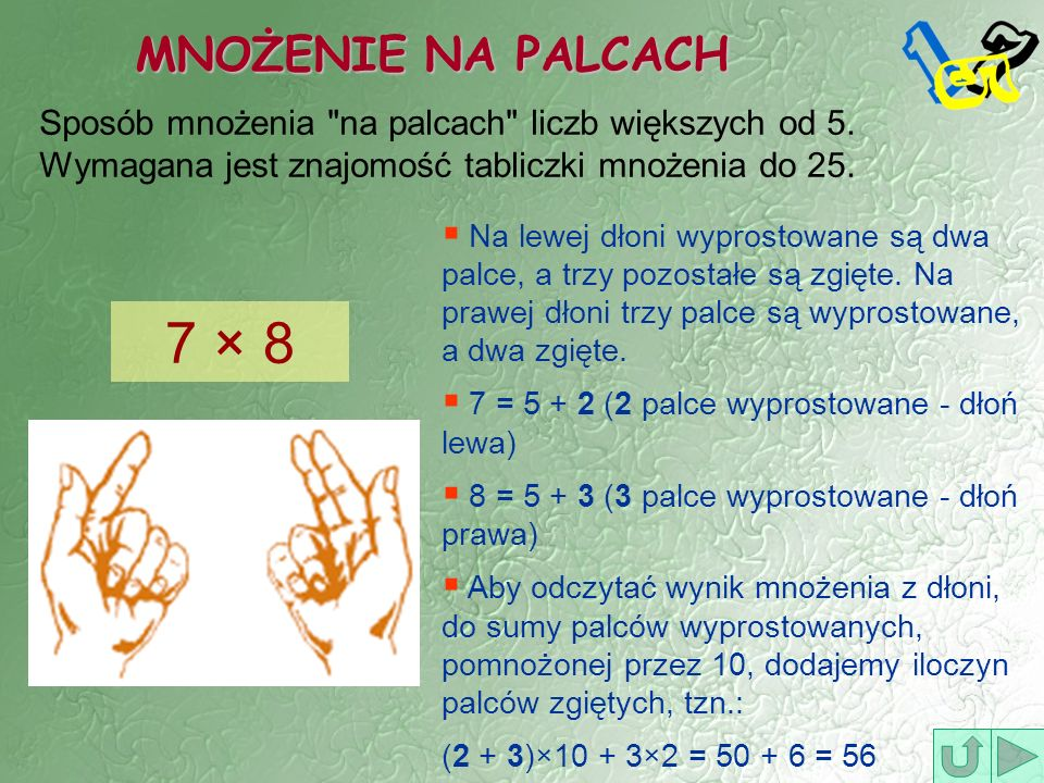 MNOŻENIE NA PALCACH Sposób mnożenia na palcach liczb większych od 5. Wymagana jest znajomość tabliczki mnożenia do 25.
