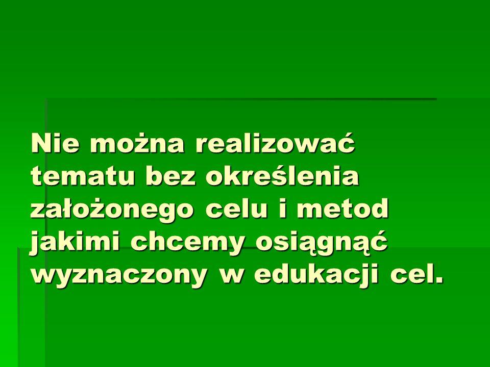Nie można realizować tematu bez określenia założonego celu i metod jakimi chcemy osiągnąć wyznaczony w edukacji cel.
