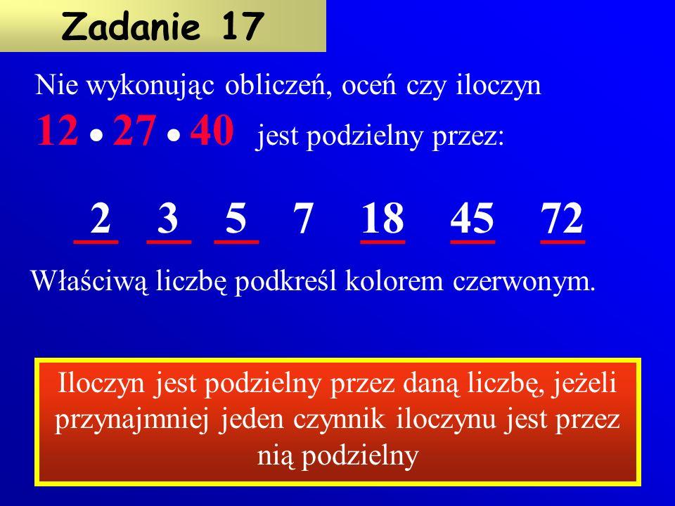 Nie wykonując obliczeń, oceń czy iloczyn 12  27  40 jest podzielny przez: