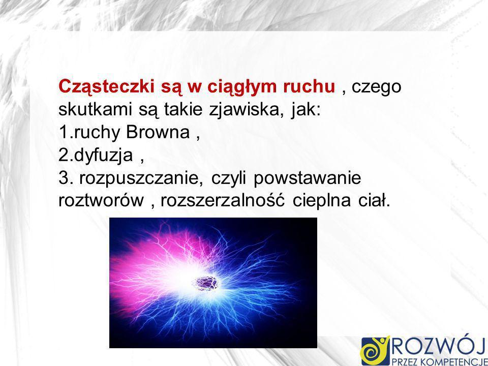 Cząsteczki są w ciągłym ruchu , czego skutkami są takie zjawiska, jak: 1.ruchy Browna , 2.dyfuzja , 3.