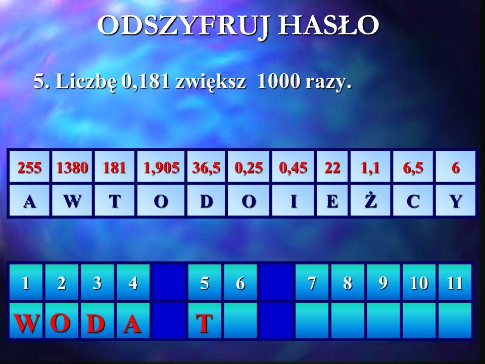 ODSZYFRUJ HASŁO W O D A T 5. Liczbę 0,181 zwiększ 1000 razy. A W T O D