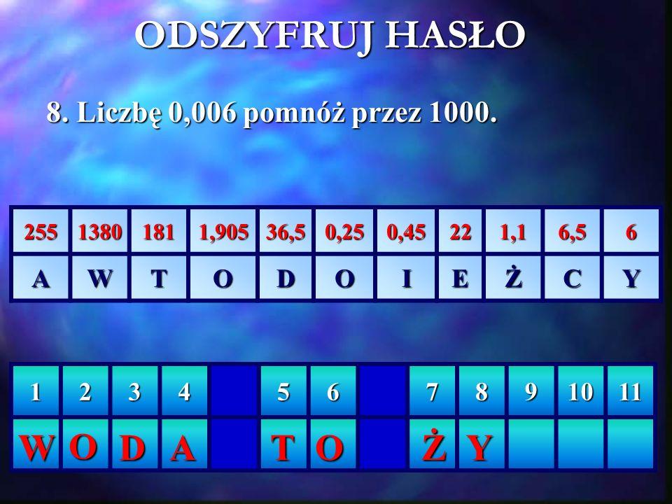 ODSZYFRUJ HASŁO W O D A T O Ż Y 8. Liczbę 0,006 pomnóż przez 1000. A W