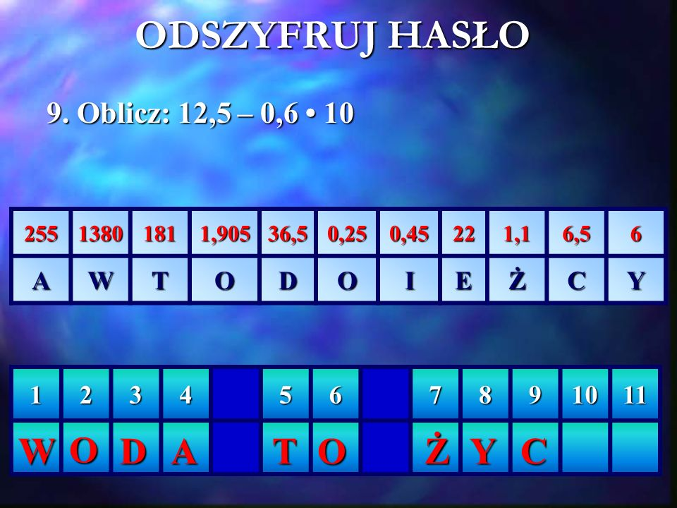 ODSZYFRUJ HASŁO W O D A T O Ż Y C 9. Oblicz: 12,5 – 0,6 • 10 A W T O D