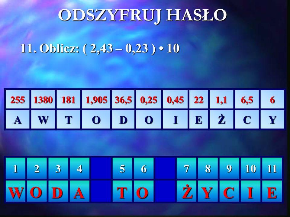 ODSZYFRUJ HASŁO W O D A T O Ż Y C I E 11. Oblicz: ( 2,43 – 0,23 ) • 10