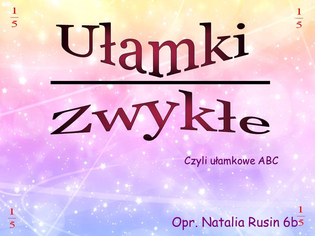 Ułamki Zwykłe Czyli ułamkowe ABC Opr. Natalia Rusin 6b