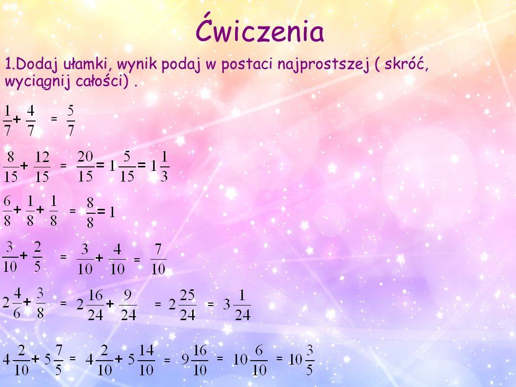 Ćwiczenia 1.Dodaj ułamki, wynik podaj w postaci najprostszej ( skróć, wyciągnij całości) . = = =