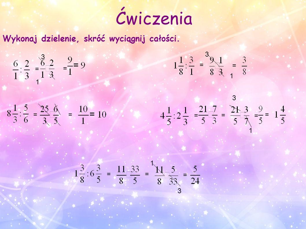Ćwiczenia Wykonaj dzielenie, skróć wyciągnij całości. 3 3 = = = = 1 1