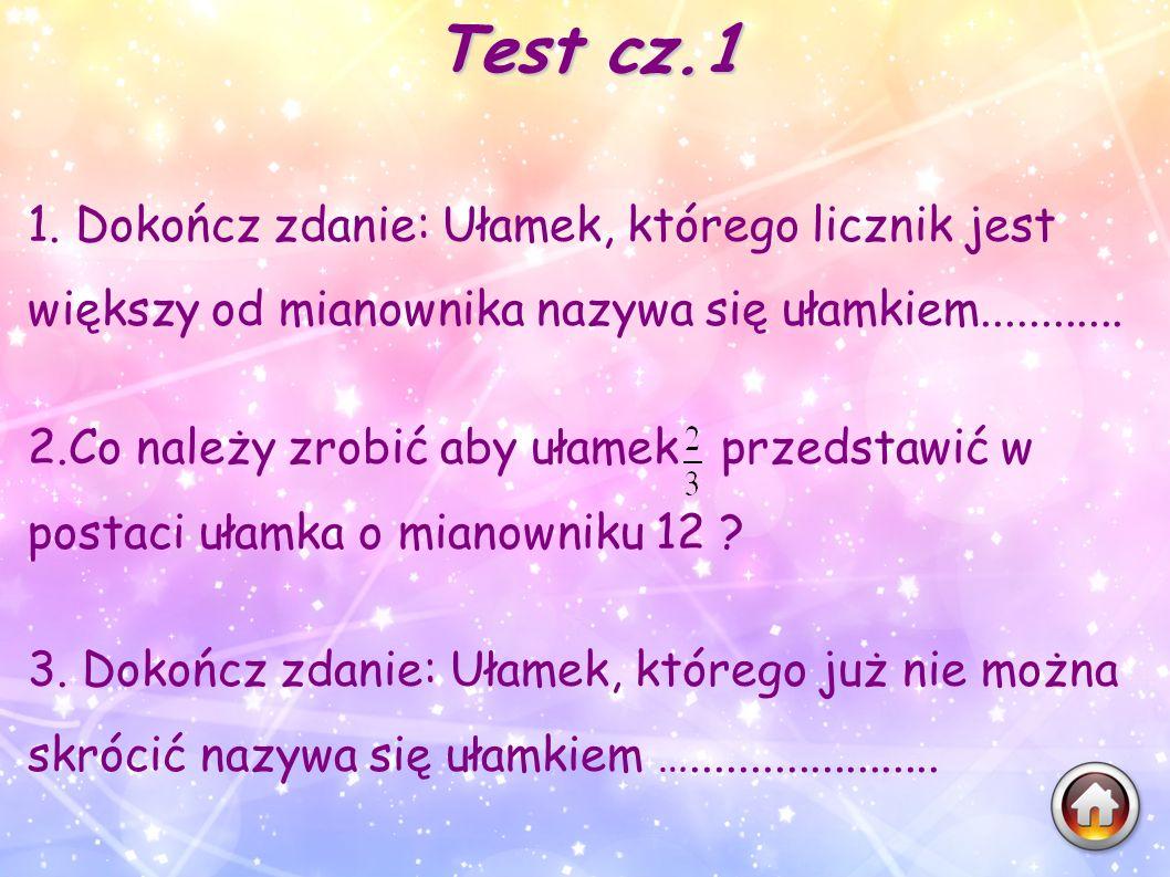 Test cz.1 1. Dokończ zdanie: Ułamek, którego licznik jest większy od mianownika nazywa się ułamkiem............