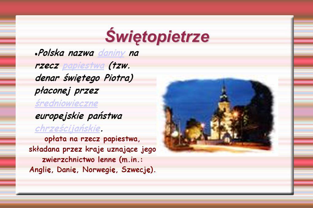 Świętopietrze Polska nazwa daniny na rzecz papiestwa (tzw. denar świętego Piotra) płaconej przez średniowieczne europejskie państwa chrześcijańskie.