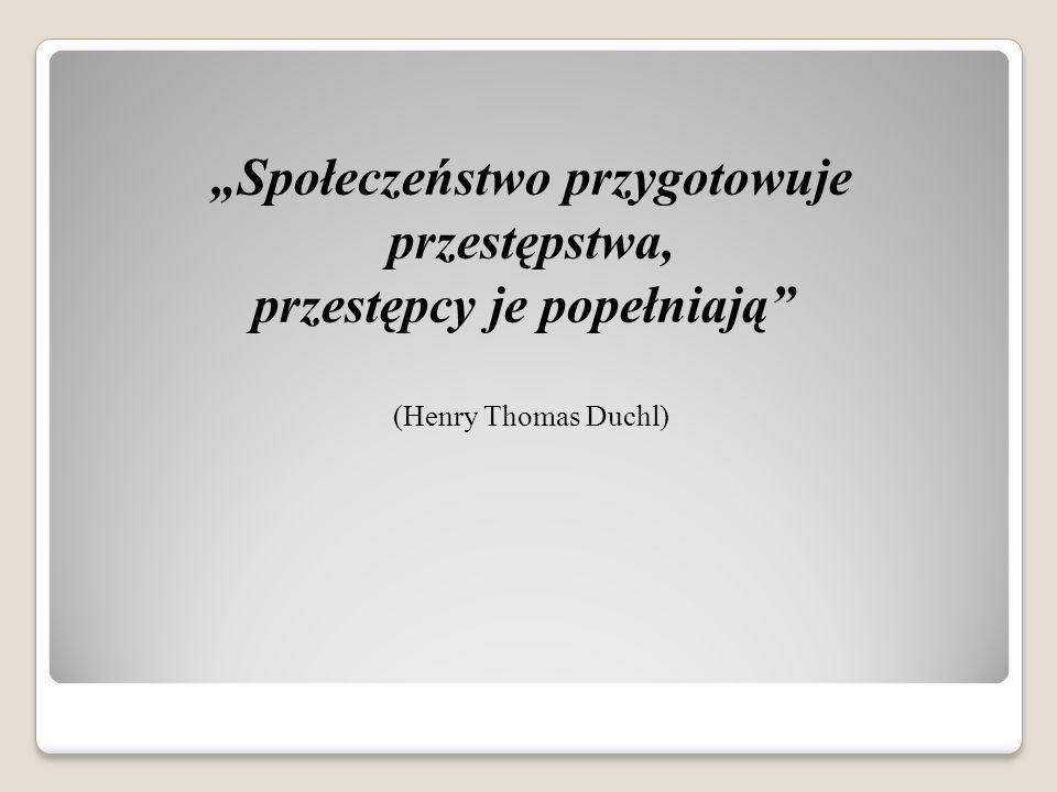 """""""Społeczeństwo przygotowuje przestępstwa, przestępcy je popełniają (Henry Thomas Duchl)"""
