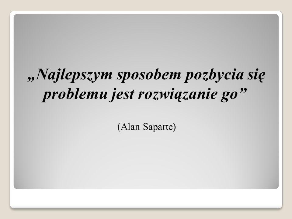 """""""Najlepszym sposobem pozbycia się problemu jest rozwiązanie go (Alan Saparte)"""
