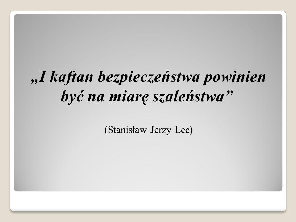 """""""I kaftan bezpieczeństwa powinien być na miarę szaleństwa (Stanisław Jerzy Lec)"""