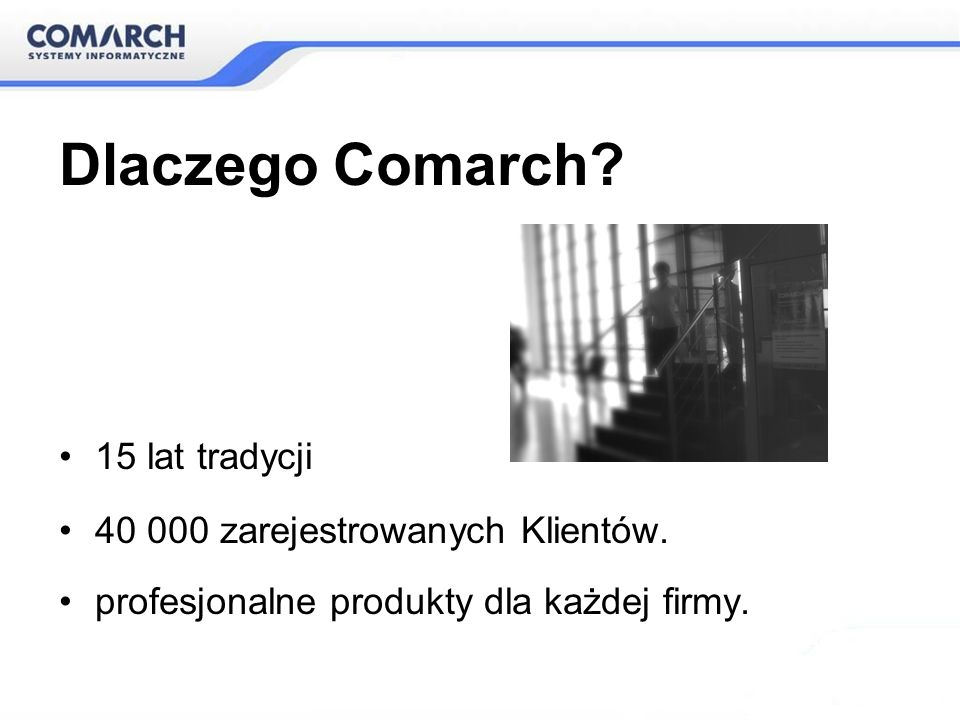 Dlaczego Comarch 15 lat tradycji 40 000 zarejestrowanych Klientów.