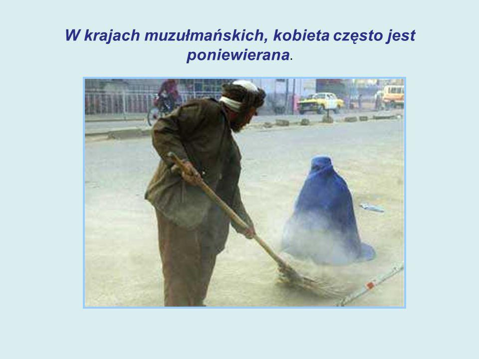 W krajach muzułmańskich, kobieta często jest poniewierana.