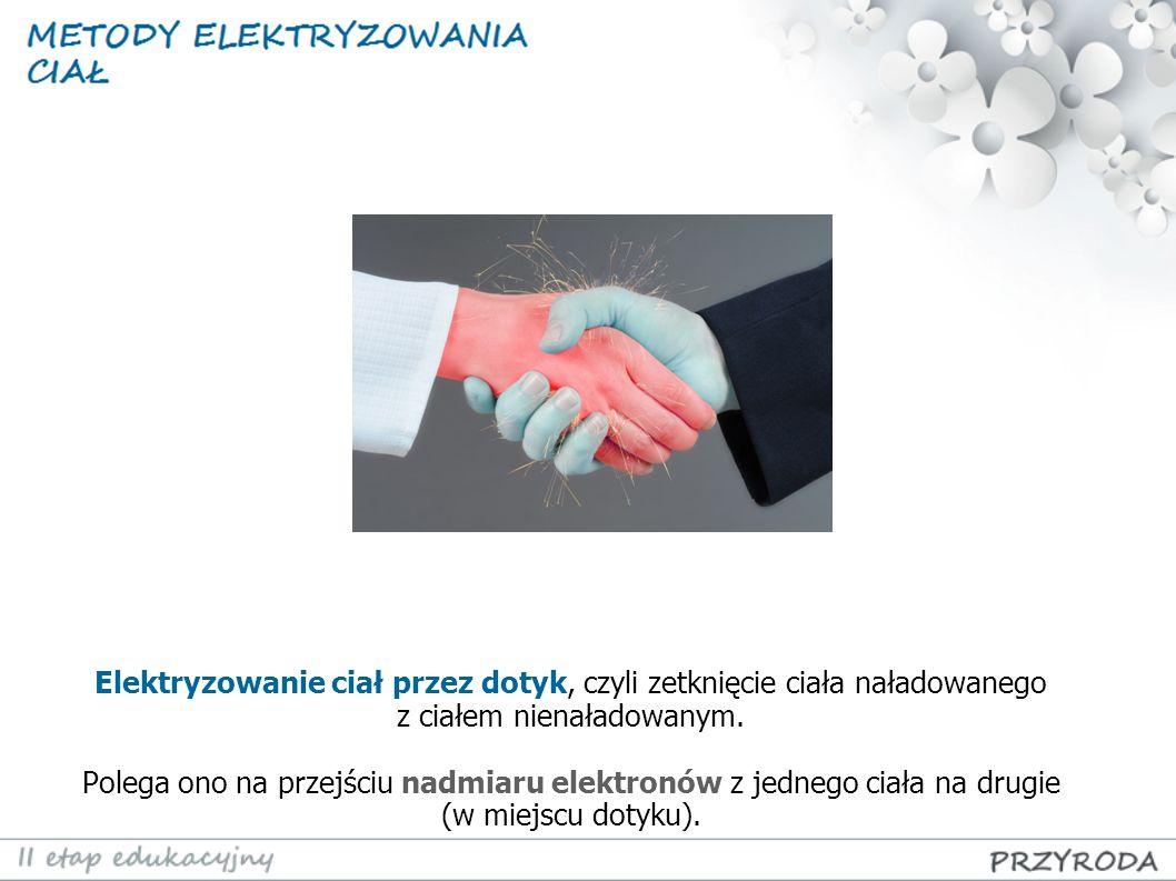 Elektryzowanie ciał przez dotyk, czyli zetknięcie ciała naładowanego z ciałem nienaładowanym.