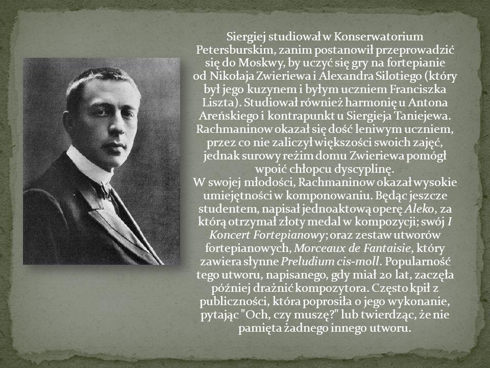Siergiej studiował w Konserwatorium Petersburskim, zanim postanowił przeprowadzić się do Moskwy, by uczyć się gry na fortepianie od Nikołaja Zwieriewa i Alexandra Silotiego (który był jego kuzynem i byłym uczniem Franciszka Liszta). Studiował również harmonię u Antona Areńskiego i kontrapunkt u Siergieja Taniejewa. Rachmaninow okazał się dość leniwym uczniem, przez co nie zaliczył większości swoich zajęć, jednak surowy reżim domu Zwieriewa pomógł wpoić chłopcu dyscyplinę.