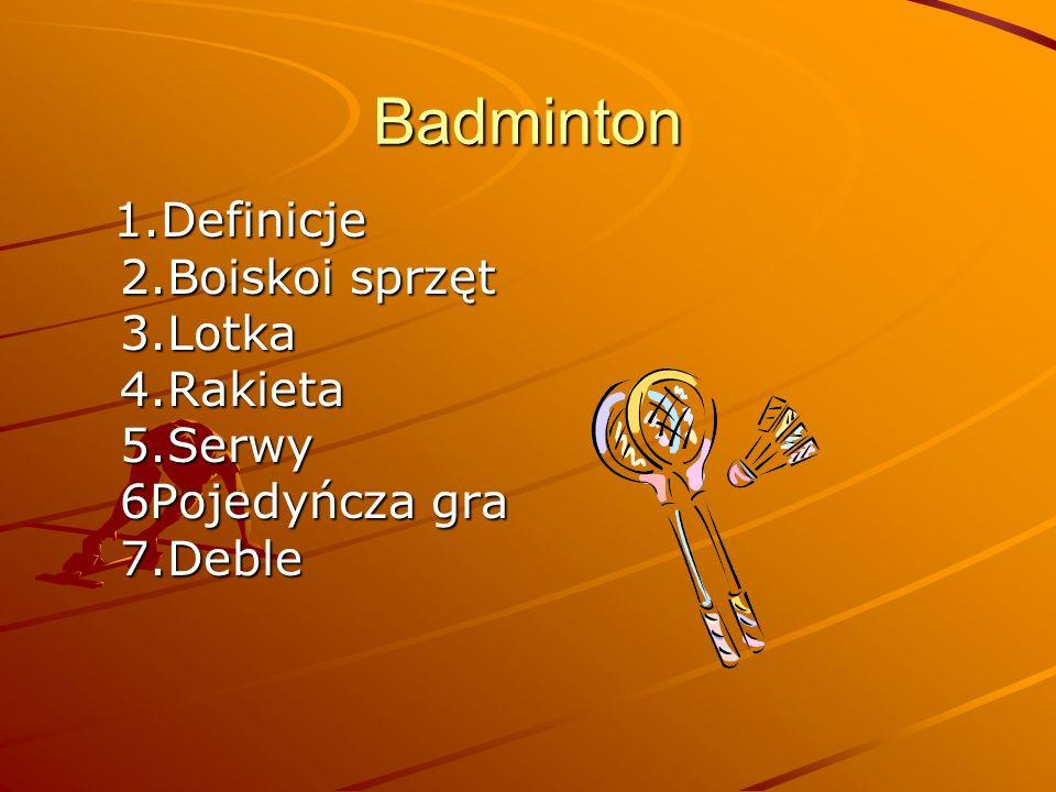 Badminton 1.Definicje 2.Boiskoi sprzęt 3.Lotka 4.Rakieta 5.Serwy 6Pojedyńcza gra 7.Deble