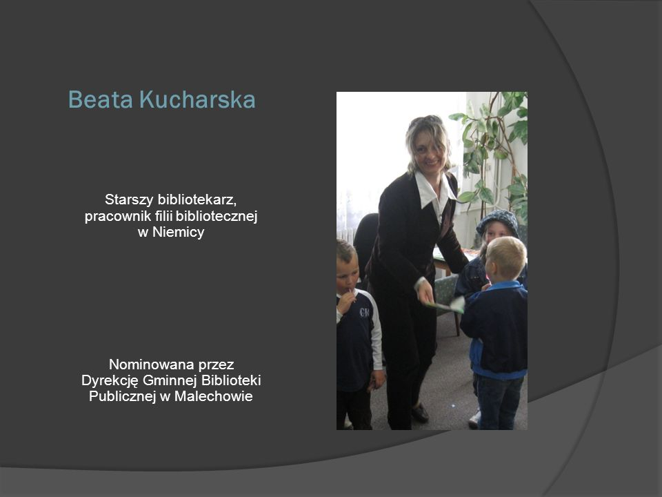 Beata Kucharska Starszy bibliotekarz, pracownik filii bibliotecznej w Niemicy.