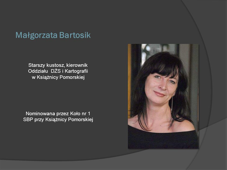 Małgorzata Bartosik Starszy kustosz, kierownik Oddziału DŻS i Kartografii. w Książnicy Pomorskiej.