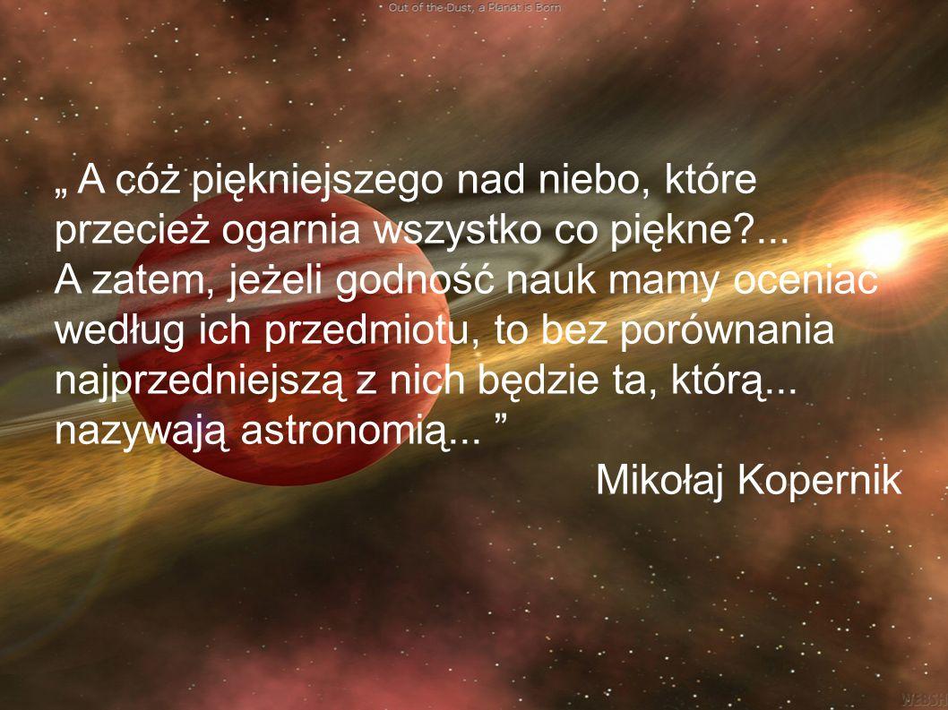 """"""" A cóż piękniejszego nad niebo, które przecież ogarnia wszystko co piękne ... A zatem, jeżeli godność nauk mamy oceniać według ich przedmiotu, to bez porównania najprzedniejszą z nich będzie ta, którą... nazywają astronomią..."""
