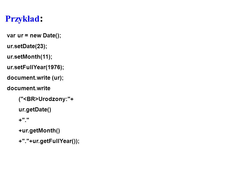 Przykład: var ur = new Date(); ur.setDate(23); ur.setMonth(11);
