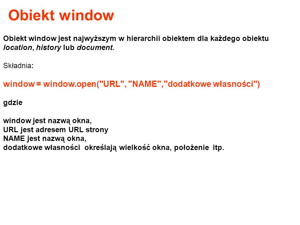 Obiekt window Obiekt window jest najwyższym w hierarchii obiektem dla każdego obiektu location, history lub document.