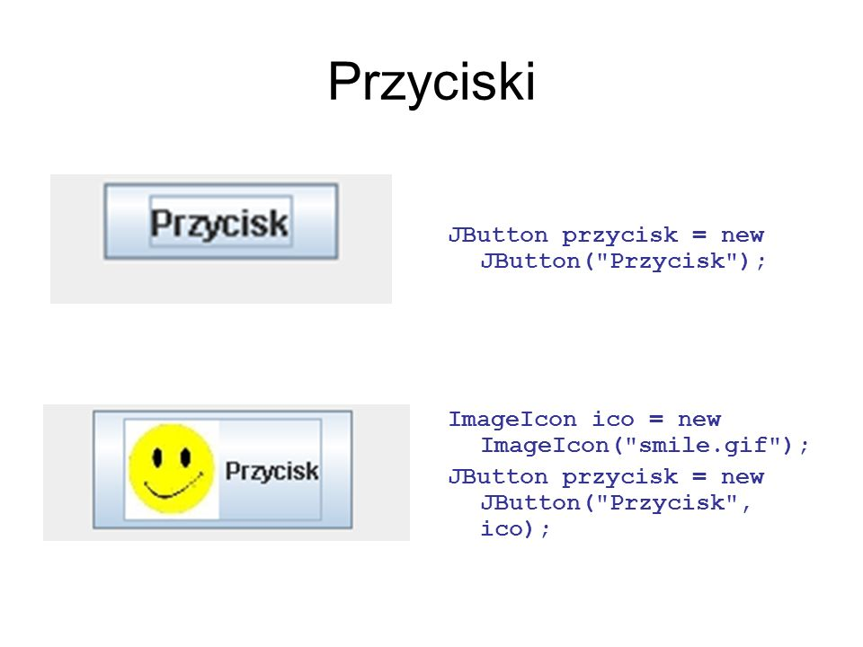 Przyciski JButton przycisk = new JButton( Przycisk );