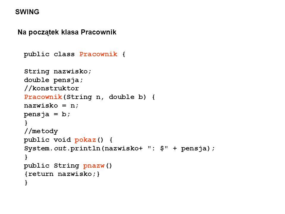 SWING Na początek klasa Pracownik. public class Pracownik { String nazwisko; double pensja; //konstruktor.