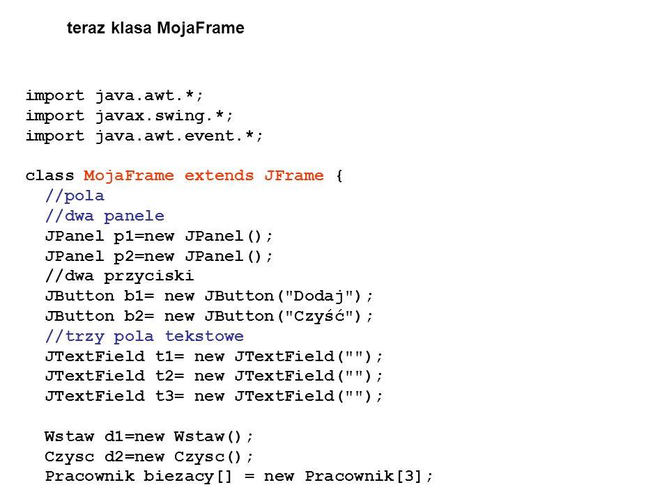 teraz klasa MojaFrame import java.awt.*; import javax.swing.*; import java.awt.event.*; class MojaFrame extends JFrame {