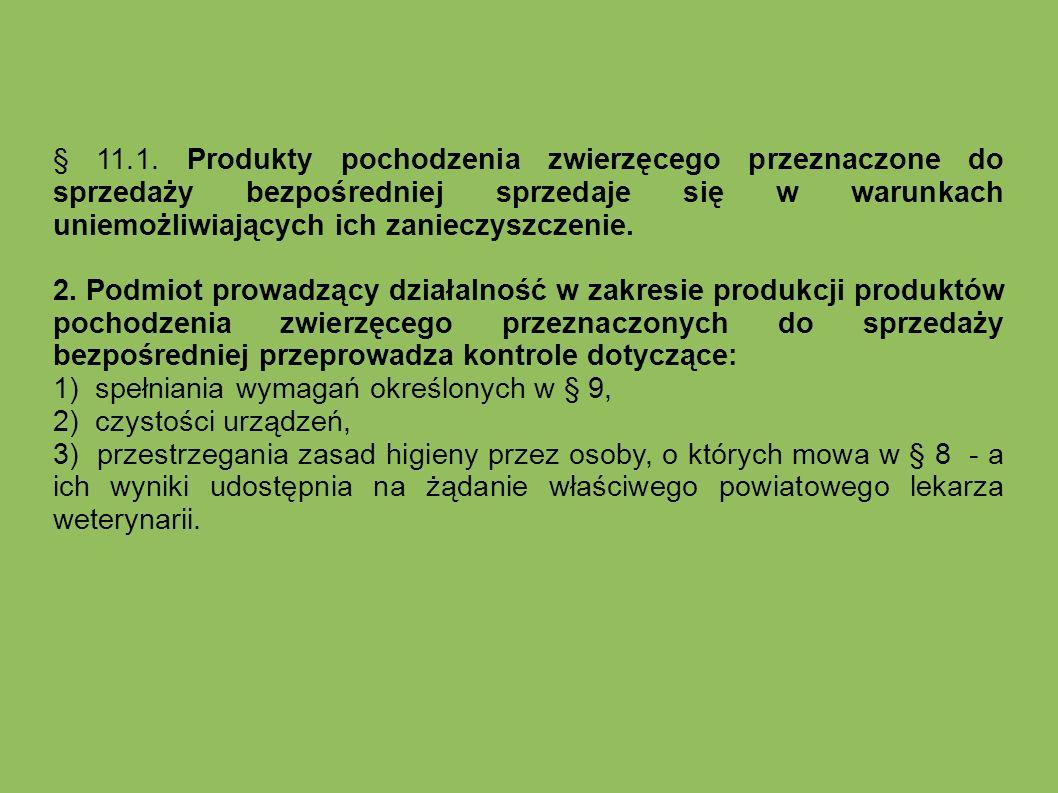 § 11.1. Produkty pochodzenia zwierzęcego przeznaczone do sprzedaży bezpośredniej sprzedaje się w warunkach uniemożliwiających ich zanieczyszczenie.