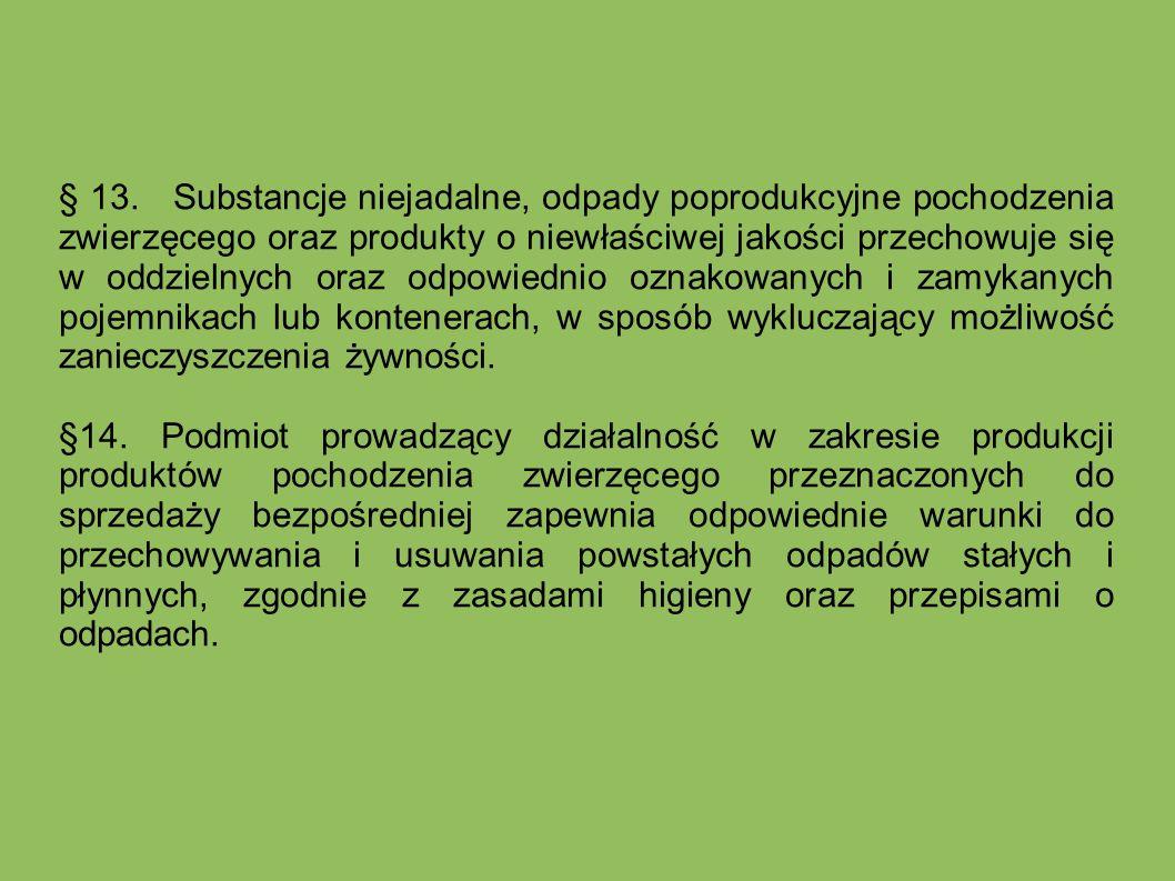 § 13. Substancje niejadalne, odpady poprodukcyjne pochodzenia zwierzęcego oraz produkty o niewłaściwej jakości przechowuje się w oddzielnych oraz odpowiednio oznakowanych i zamykanych pojemnikach lub kontenerach, w sposób wykluczający możliwość zanieczyszczenia żywności.