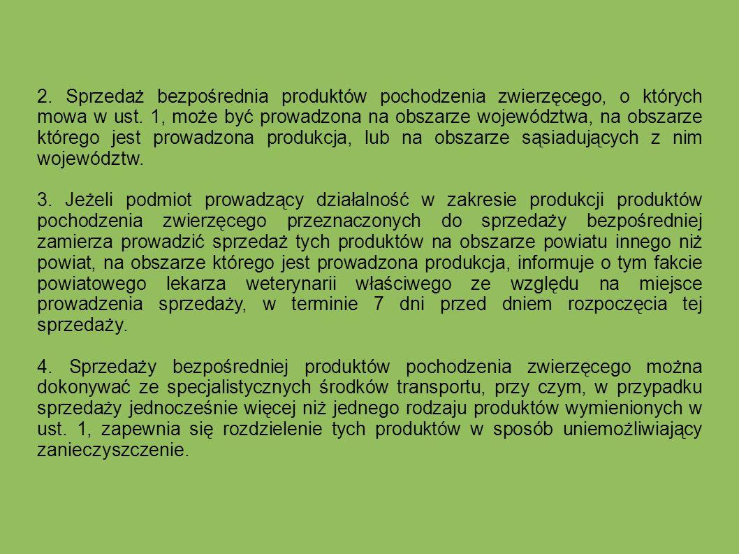2. Sprzedaż bezpośrednia produktów pochodzenia zwierzęcego, o których mowa w ust. 1, może być prowadzona na obszarze województwa, na obszarze którego jest prowadzona produkcja, lub na obszarze sąsiadujących z nim województw.