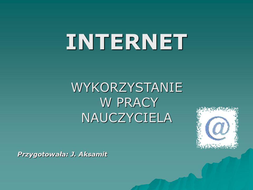 INTERNET WYKORZYSTANIE W PRACY NAUCZYCIELA Przygotowała: J. Aksamit