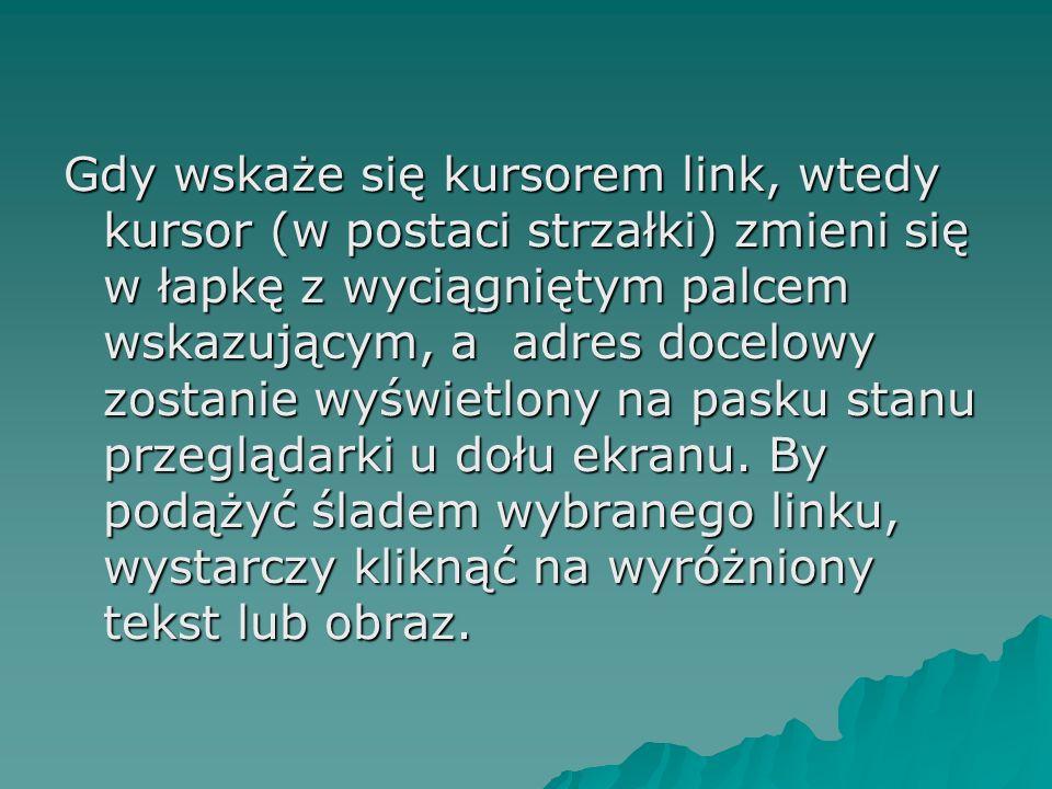 Gdy wskaże się kursorem link, wtedy kursor (w postaci strzałki) zmieni się w łapkę z wyciągniętym palcem wskazującym, a adres docelowy zostanie wyświetlony na pasku stanu przeglądarki u dołu ekranu.