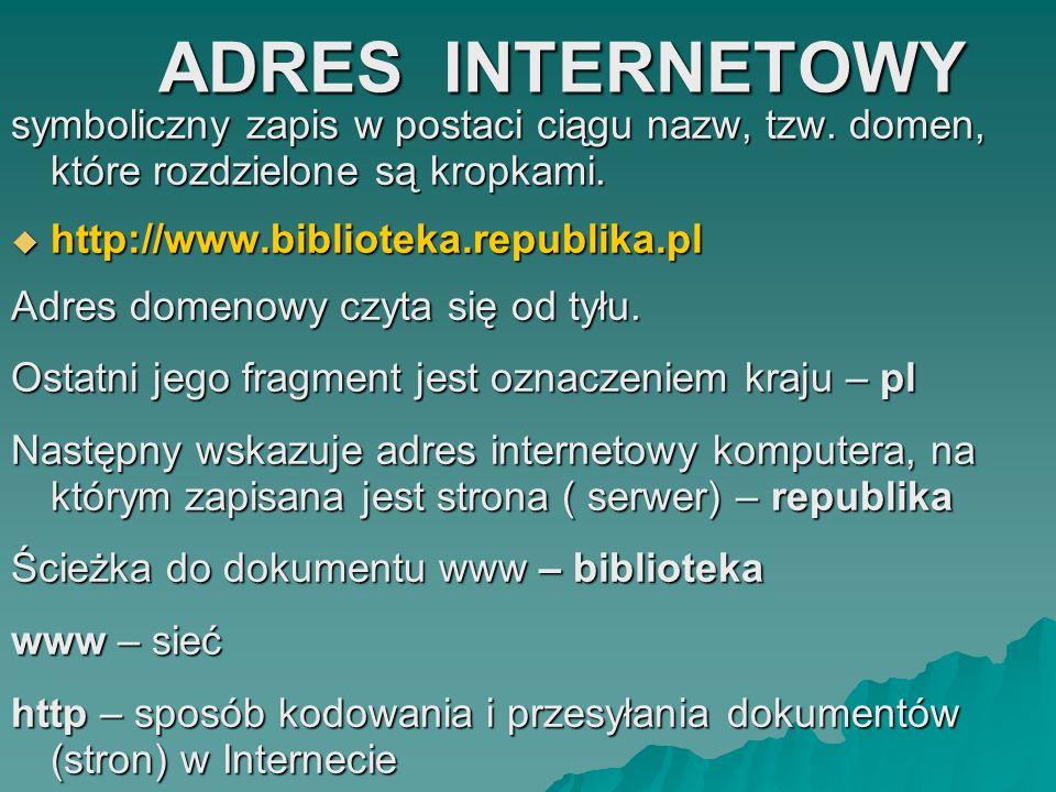 ADRES INTERNETOWY symboliczny zapis w postaci ciągu nazw, tzw. domen, które rozdzielone są kropkami.