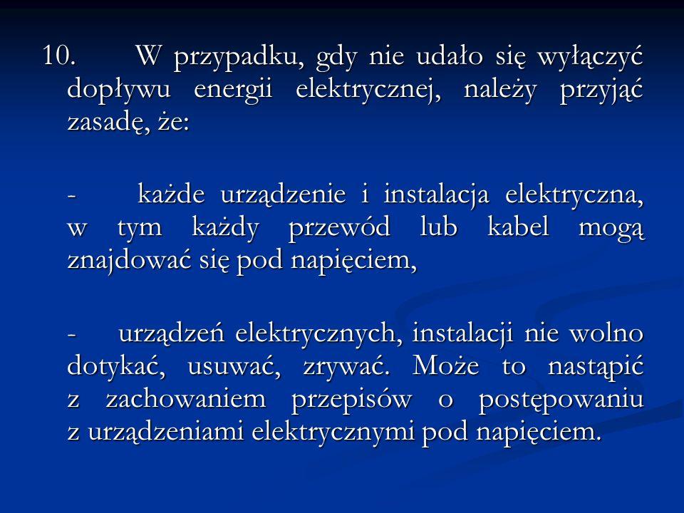 10. W przypadku, gdy nie udało się wyłączyć dopływu energii elektrycznej, należy przyjąć zasadę, że: